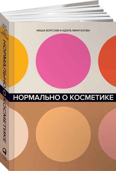 Маша Ворслав и Адэль Мифтахова Нормально о косметике. Как разобраться в уходе и макияже и не сойти с ума