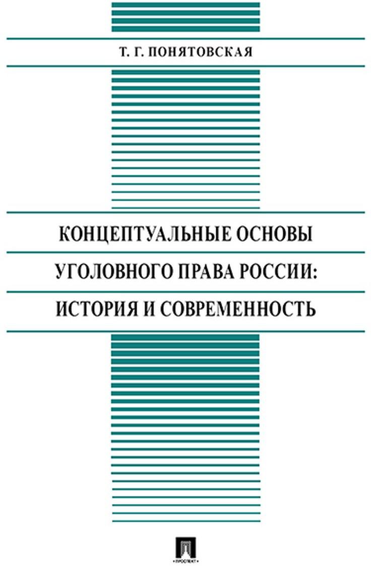 Понятовская Т.Г. Концептуальные основы уголовного права России: история и современность.Монография
