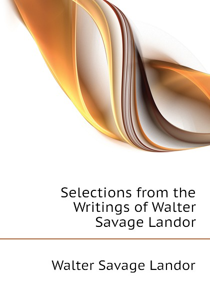 Walter Savage Landor Selections from the Writings of Walter Savage Landor walter savage landor selections from the imaginary conversations of walter savage landor