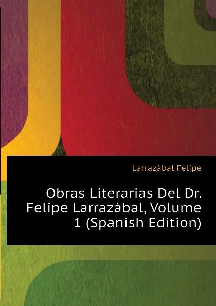 Larrazábal Felipe Obras Literarias Del Dr. Larrazabal, Volume 1 (Spanish Edition)