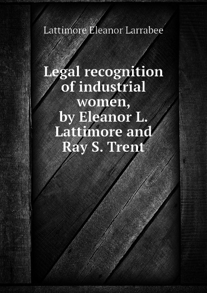 Lattimore Eleanor Larrabee Legal recognition of industrial women, by L. and Ray S. Trent
