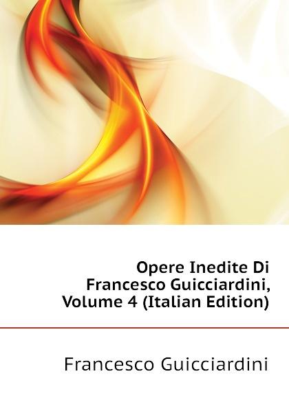 Francesco Guicciardini Opere Inedite Di Guicciardini, Volume 4 (Italian Edition)