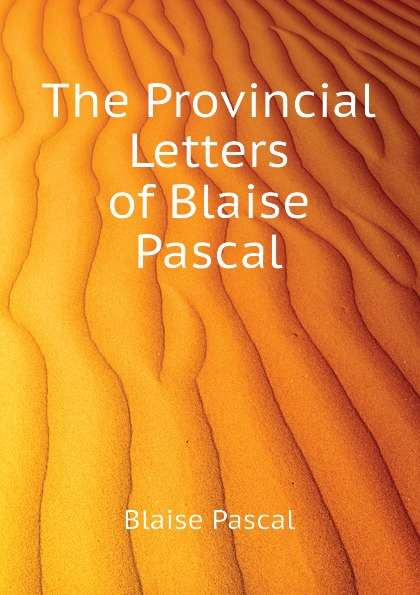 Blaise Pascal The Provincial Letters of Blaise Pascal blaise pascal the provincial letters of blaise pascal