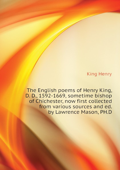 King Henry The English poems of King, D. D., 1592-1669, sometime bishop Chichester, now first collected from various sources and ed. by Lawrence Mason, PH.D
