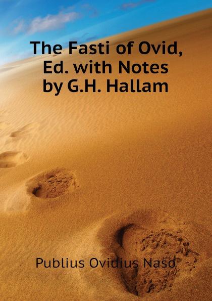Publius Ovidius Naso The Fasti of Ovid, Ed. with Notes by G.H. Hallam