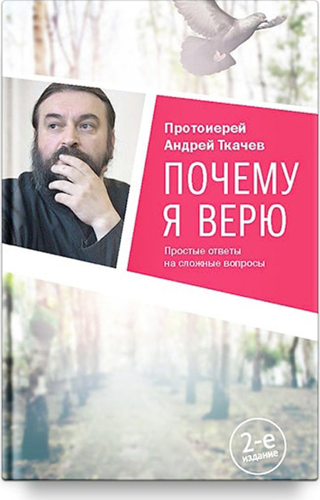 Протоиерей Андрей Ткачев Почему я верю. Простые ответы на сложные вопросы цены онлайн