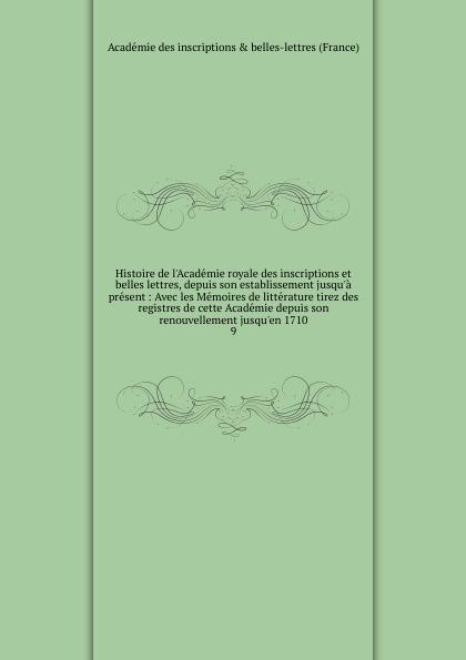 Histoire de l.Academie royale des inscriptions et belles lettres, depuis son establissement jusqu.a present acad des inscriptions e belles lettres histoire de l academie royale des inscriptions et belles lettres avec les memoires de litterature tires des registres de cette academie depuis l annee 1752 jusques et compris l annee 1754 vol 25 classic reprint