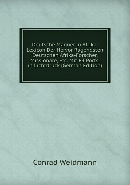 Deutsche Manner in Afrika: Lexicon Der Hervor Ragendsten Deutschen Afrika-Forscher, Missionare, Etc. Mit 64 Ports. in Lichtdruck (German Edition)