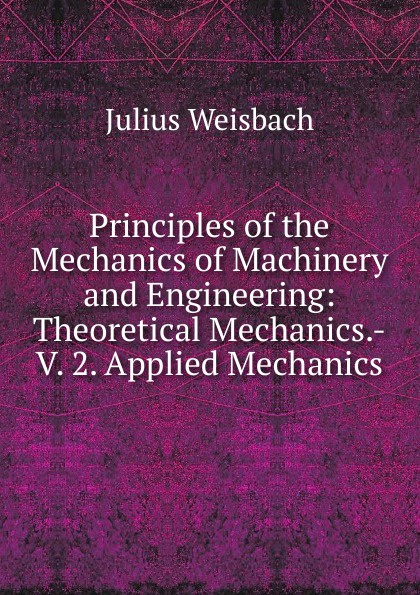 Julius Weisbach Principles of the Mechanics of Machinery and Engineering: Theoretical Mechanics.-V. 2. Applied Mechanics muthuraman s mechanics of materials