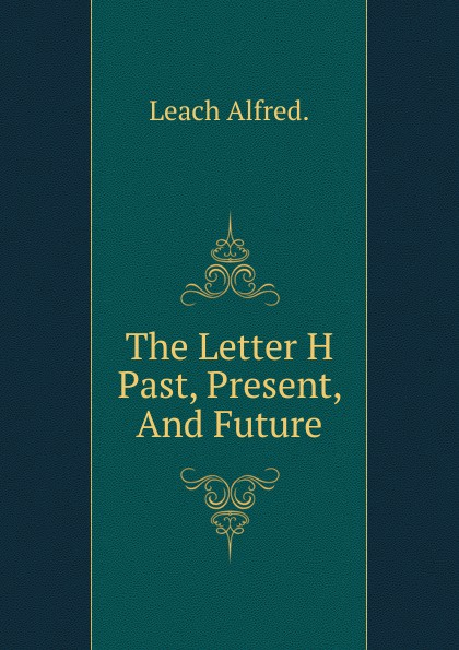 Leach Alfred. The Letter H Past, Present, And Future