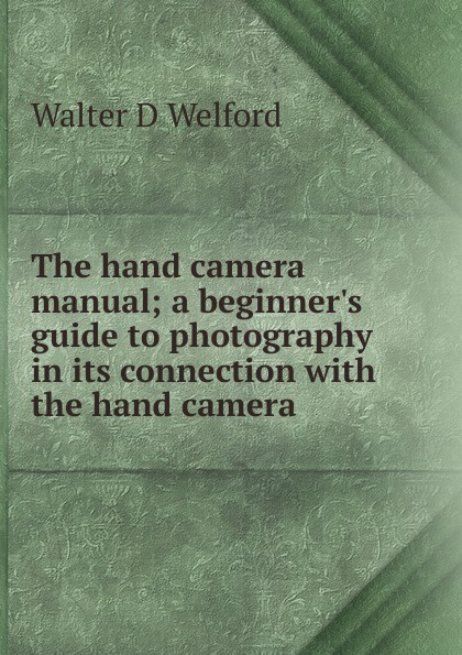Фото - Walter D Welford The hand camera manual; a beginner.s guide to photography in its connection with the hand camera martin hand ubiquitous photography