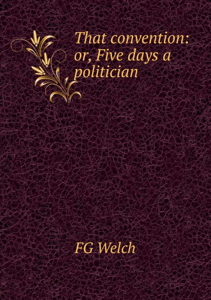 FG Welch That convention: or, Five days a politician five days