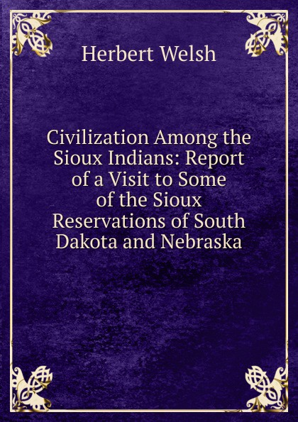 Civilization Among the Sioux Indians:  Report of a Visit to Some of the Sioux Reservations of South Dakota and Nebraska Редкие, забытые и малоизвестные книги, изданные с петровских времен...