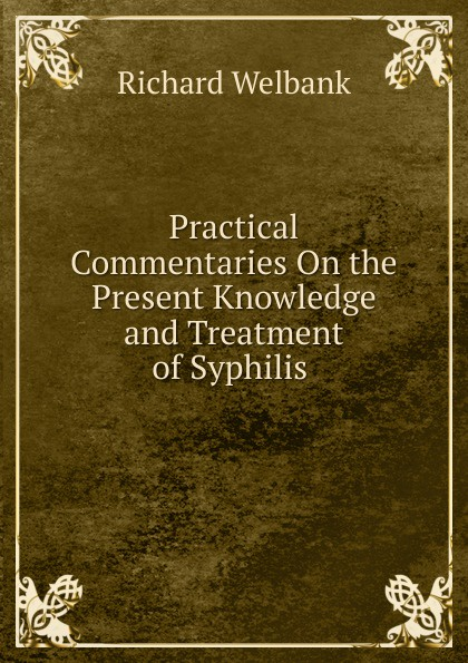 Practical Commentaries On the Present Knowledge and Treatment of Syphilis .  Редкие, забытые и малоизвестные книги, изданные с петровских времен...