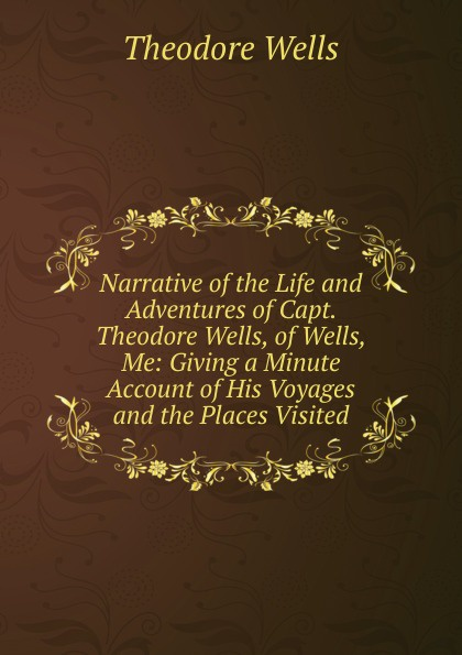 Theodore Wells Narrative of the Life and Adventures Capt. Wells, Me: Giving a Minute Account His Voyages Places Visited