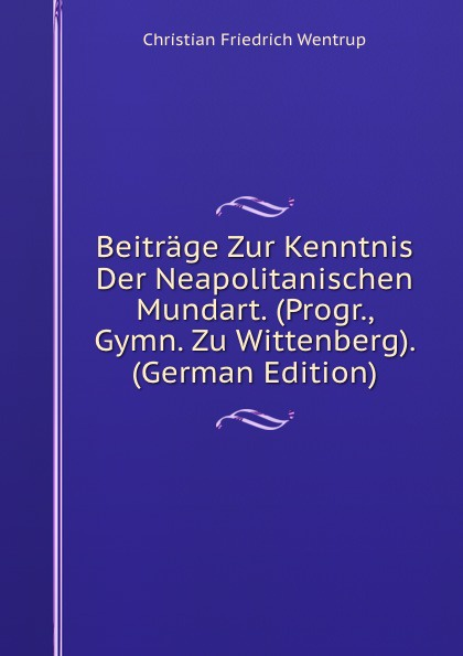 Beitrage Zur Kenntnis Der Neapolitanischen Mundart.  (Progr. , Gymn.  Zu Wittenberg).  (German Edition) Эта книга — репринт оригинального издания, созданный на основе...