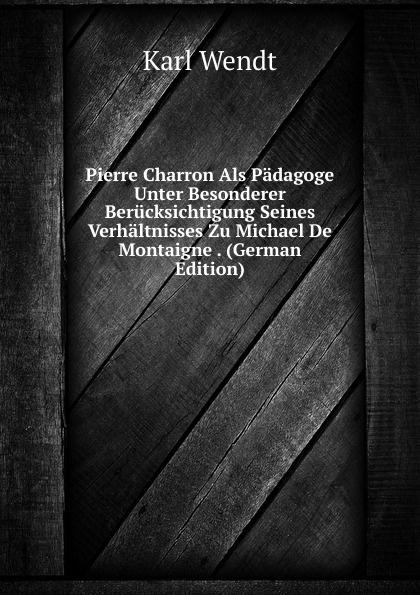 Pierre Charron Als Padagoge Unter Besonderer Berucksichtigung Seines Verhaltnisses Zu Michael De Montaigne .  (German Edition) Эта книга — репринт оригинального издания, созданный на основе...