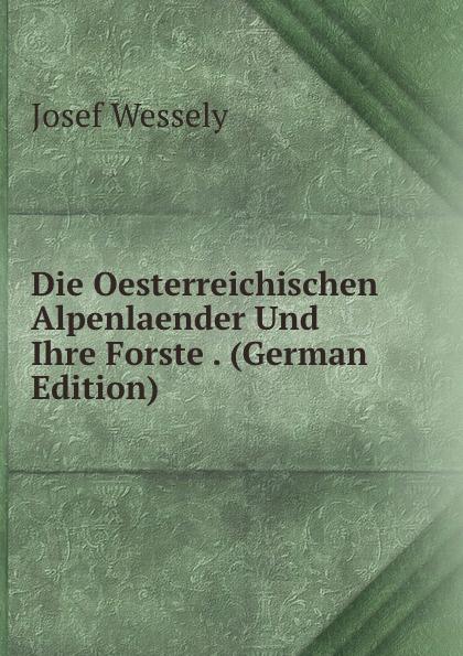 Josef Wessely Die Oesterreichischen Alpenlaender Und Ihre Forste . (German Edition) josef wessely die oesterreichischen alpenlaender und ihre forste german edition