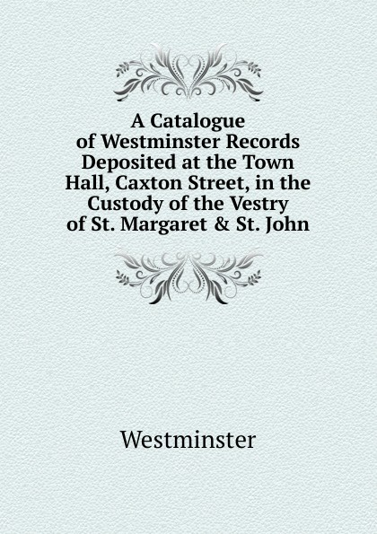 купить Westminster A Catalogue of Westminster Records Deposited at the Town Hall, Caxton Street, in the Custody of the Vestry of St. Margaret . St. John по цене 838 рублей