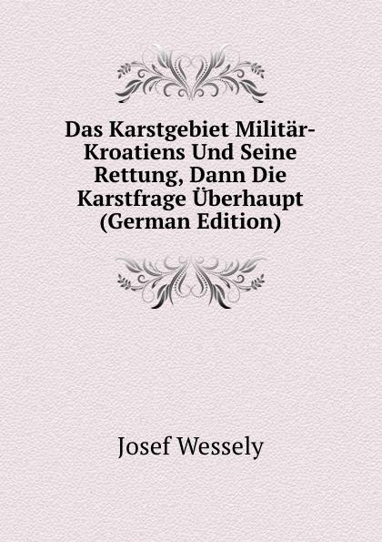 Josef Wessely Das Karstgebiet Militar-Kroatiens Und Seine Rettung, Dann Die Karstfrage Uberhaupt (German Edition) josef wessely die oesterreichischen alpenlaender und ihre forste german edition
