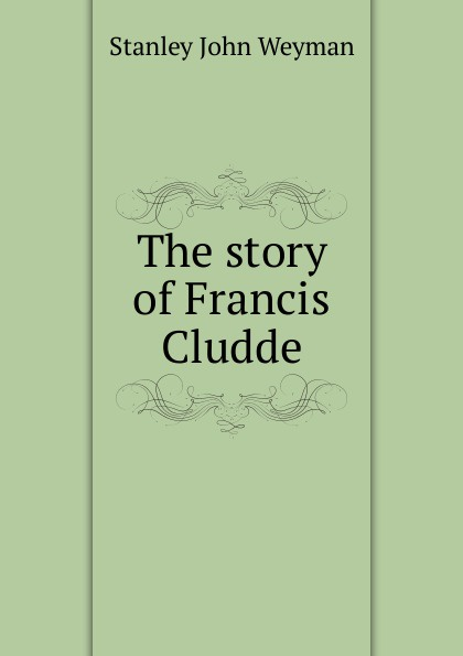 Stanley John Weyman The story of Francis Cludde