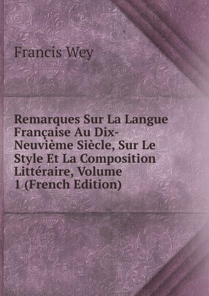 Francis Wey Remarques Sur La Langue Francaise Au Dix-Neuvieme Siecle, Sur Le Style Et La Composition Litteraire, Volume 1 (French Edition) froissart etude litteraire sur le xivme siecle volume 2 french edition