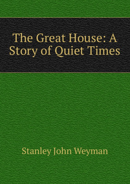 Stanley John Weyman The Great House A Story of Quiet Times