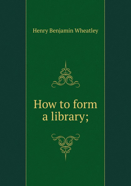 Wheatley Henry Benjamin How to form a library; wheatley henry benjamin how to make an index