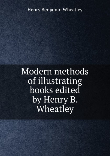 Wheatley Henry Benjamin Modern methods of illustrating books edited by Henry B. Wheatley wheatley henry benjamin how to make an index