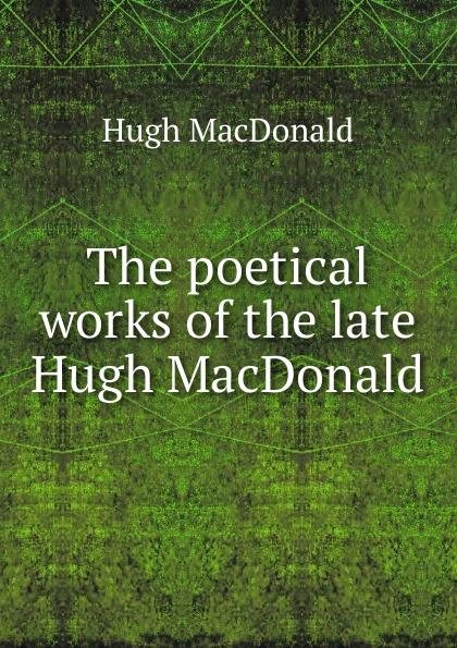 Hugh MacDonald The poetical works of the late Hugh MacDonald macdonald g the poetical works volume i