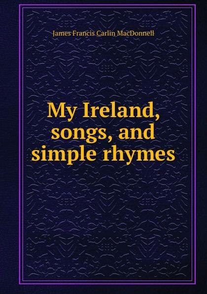 James Francis Carlin MacDonnell My Ireland, songs, and simple rhymes nadal r carlin j rafa my story
