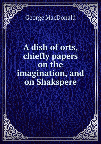 лучшая цена MacDonald George A dish of orts, chiefly papers on the imagination, and on Shakspere