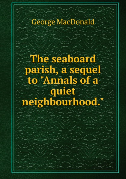 MacDonald George The seaboard parish, a sequel to Annals of a quiet neighbourhood. george macdonald the seaboard parish complete