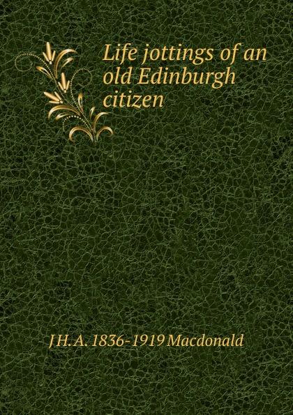 J H. A. 1836-1919 Macdonald Life jottings of an old Edinburgh citizen