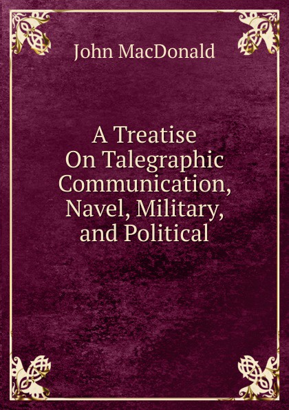 John MacDonald A Treatise On Talegraphic Communication, Navel, Military, and Political navel
