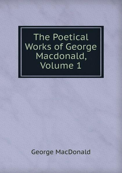 MacDonald George The Poetical Works of George Macdonald, Volume 1 george macdonald the seaboard parish volume 1