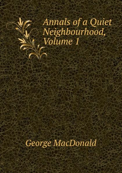 MacDonald George Annals of a Quiet Neighbourhood, Volume 1 недорго, оригинальная цена
