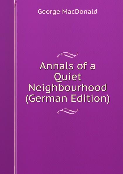 MacDonald George Annals of a Quiet Neighbourhood (German Edition) недорго, оригинальная цена
