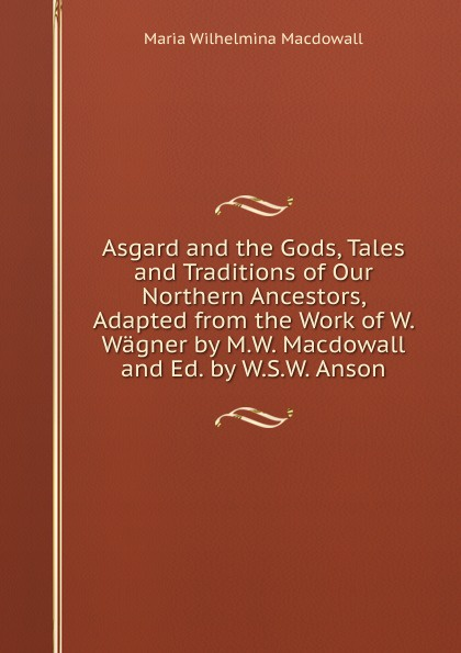 Maria Wilhelmina Macdowall Asgard and the Gods, Tales and Traditions of Our Northern Ancestors, Adapted from the Work of W. Wagner by M.W. Macdowall and Ed. by W.S.W. Anson fergus d h macdowall william l macdougall the macdowalls