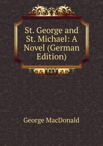 MacDonald George St. George and St. Michael: A Novel (German Edition) rodney st michael st michael rodney sync my world thief s honor ga sk paperback edition
