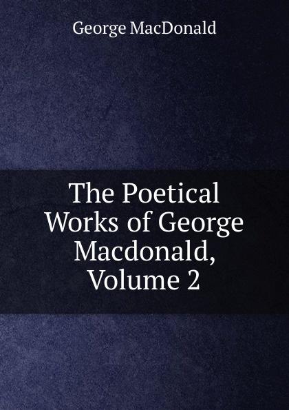 MacDonald George The Poetical Works of George Macdonald, Volume 2 george macdonald the seaboard parish volume 1
