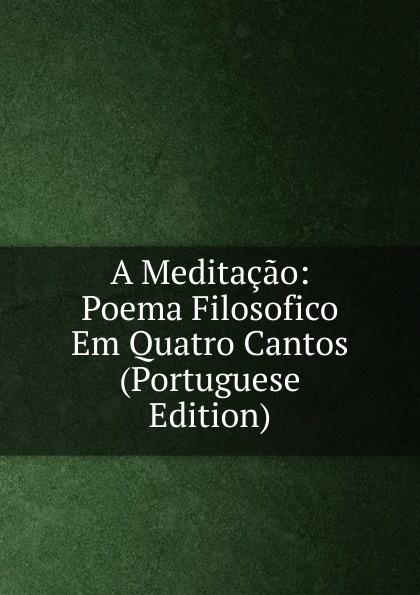 A Meditacao: Poema Filosofico Em Quatro Cantos (Portuguese Edition) francisco roque de carvalho moreira portugaida vol 1 poema em xii cantos classic reprint