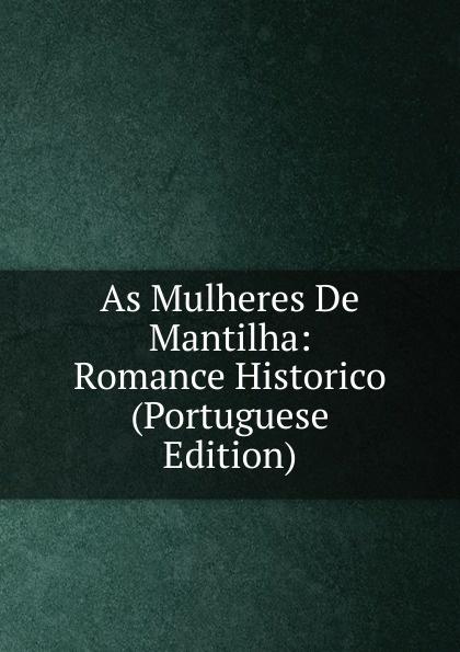 As Mulheres De Mantilha: Romance Historico (Portuguese Edition) caldeira fernando 1841 1894 a mantilha de renda comedia em verso portuguese edition