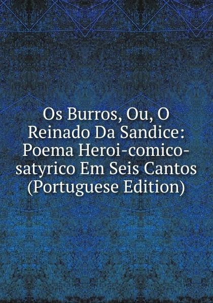 Os Burros, Ou, O Reinado Da Sandice: Poema Heroi-comico-satyrico Em Seis Cantos (Portuguese Edition) ecclesiastico do bispado de leiria a redempcao poema epico em seis cantos