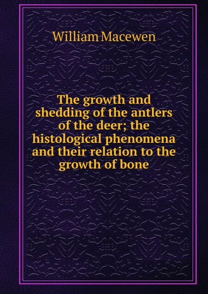 William Macewen The growth and shedding of the antlers of the deer; the histological phenomena and their relation to the growth of bone intex 67768