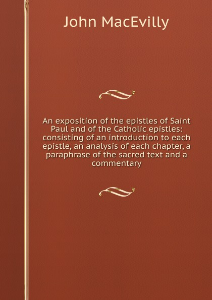 John MacEvilly An exposition of the epistles of Saint Paul and of the Catholic epistles: consisting of an introduction to each epistle, an analysis of each chapter, a paraphrase of the sacred text and a commentary dr john thomas wylie a practical commentary the 1st and 2nd epistles of peter