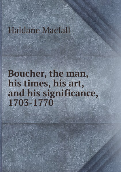 Haldane Macfall Boucher, the man, his times, his art, and his significance, 1703-1770