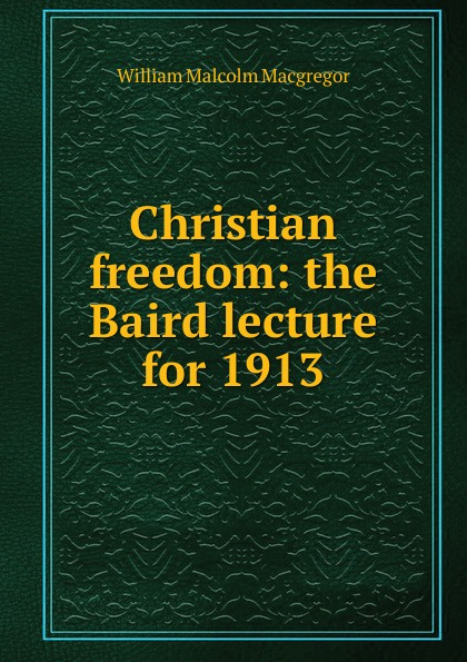 William Malcolm Macgregor Christian freedom: the Baird lecture for 1913