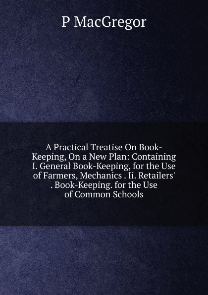 P MacGregor A Practical Treatise On Book-Keeping, On a New Plan: Containing I. General Book-Keeping, for the Use of Farmers, Mechanics . Ii. Retailers. . Book-Keeping. for the Use of Common Schools s robinson guano a treatise of practical information for farmers