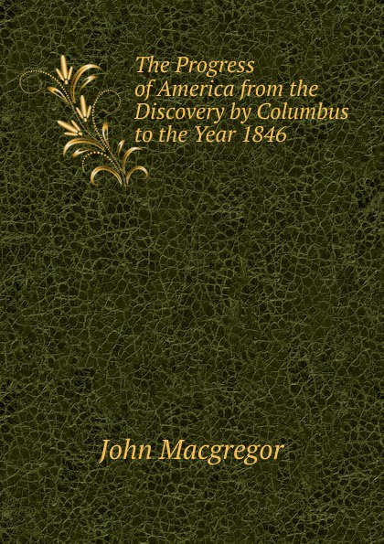 John MacGregor The Progress of America from the Discovery by Columbus to the Year 1846